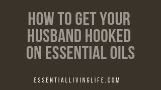 How to Get Your Husband Hooked on Essential Oils